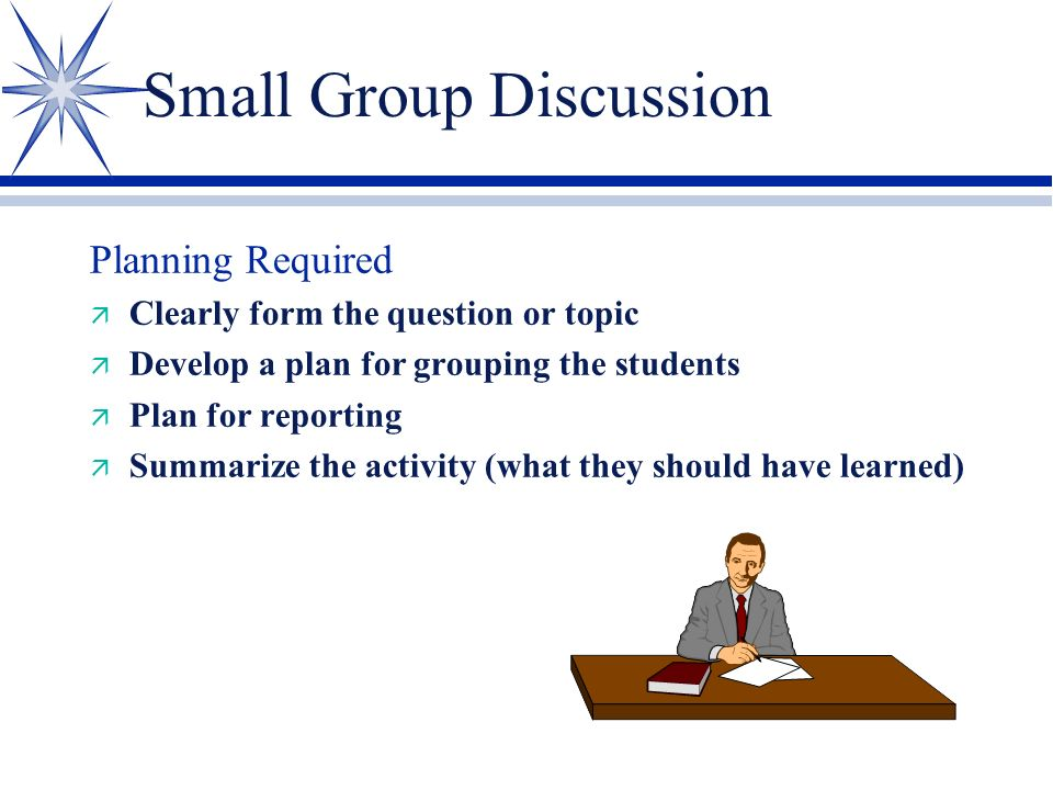 Small Group Discussion Advantages: ä Increased participation ä Good for generating ideas ä Cooperative activity (students learn from each other)
