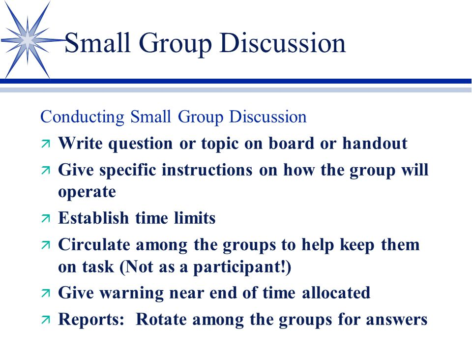 Small Group Discussion Planning Required ä Clearly form the question or topic ä Develop a plan for grouping the students ä Plan for reporting ä Summarize the activity (what they should have learned)
