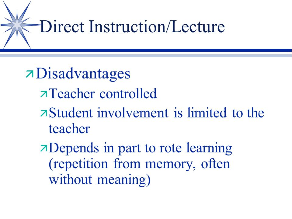 Direct Instruction/Lecture ä Advantages ä Teacher controlled ä Many objectives can be mastered in a short amount of time ä Lends to valid evaluations