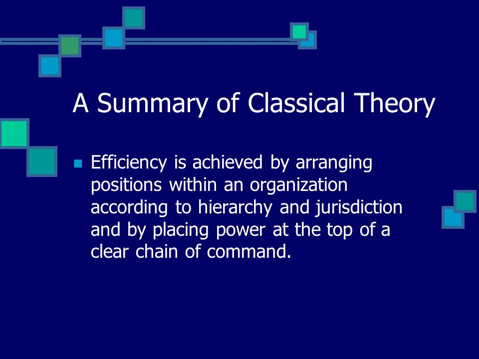 A Summary of Classical Theory Classic theorists believed that an application of the bureaucratic structure and processes of organizational control would promote rational, efficient, and disciplined behavior, making possible the achievement of well-defined goals.