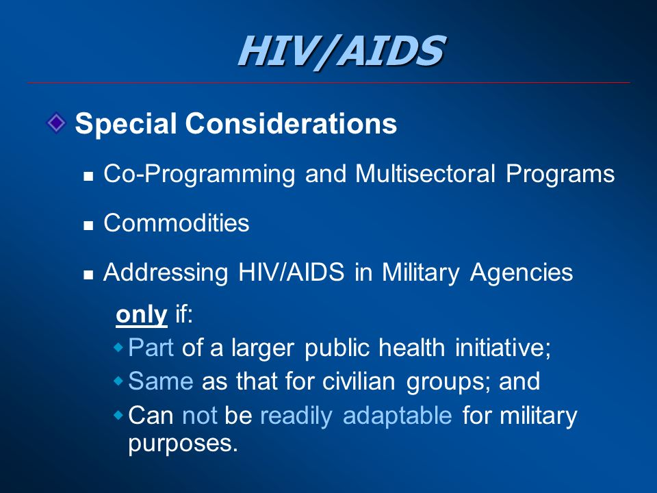 HIV/AIDS Special Considerations Co-Programming and Multisectoral Programs Commodities Addressing HIV/AIDS in Military Agencies only if:  Part of a larger public health initiative;  Same as that for civilian groups; and  Can not be readily adaptable for military purposes.