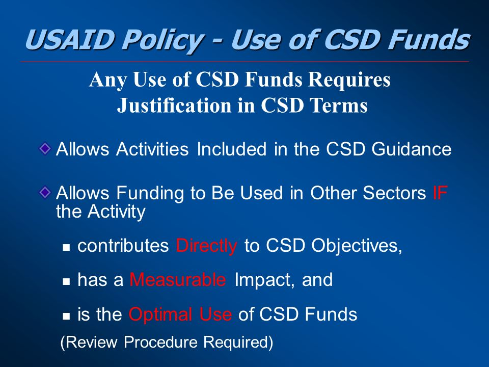 USAID Policy - Use of CSD Funds Allows Activities Included in the CSD Guidance Allows Funding to Be Used in Other Sectors IF the Activity contributes Directly to CSD Objectives, has a Measurable Impact, and is the Optimal Use of CSD Funds (Review Procedure Required) Any Use of CSD Funds Requires Justification in CSD Terms