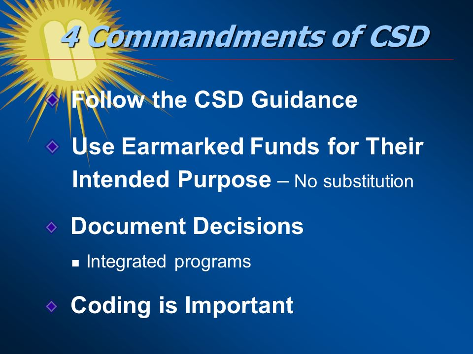 4 Commandments of CSD Follow the CSD Guidance Use Earmarked Funds for Their Intended Purpose – No substitution Document Decisions Integrated programs Coding is Important
