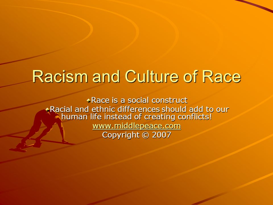 Racism and Culture of Race Race is a social construct Racial and ethnic differences should add to our human life instead of creating conflicts.