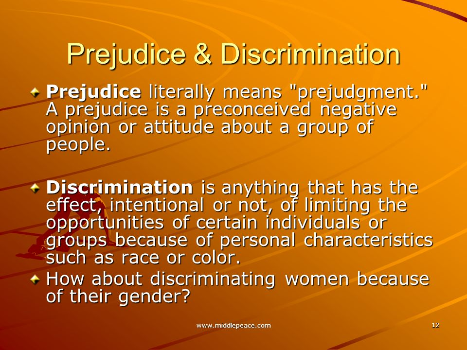 www.middlepeace.com 12 Prejudice & Discrimination Prejudice literally means prejudgment. A prejudice is a preconceived negative opinion or attitude about a group of people.