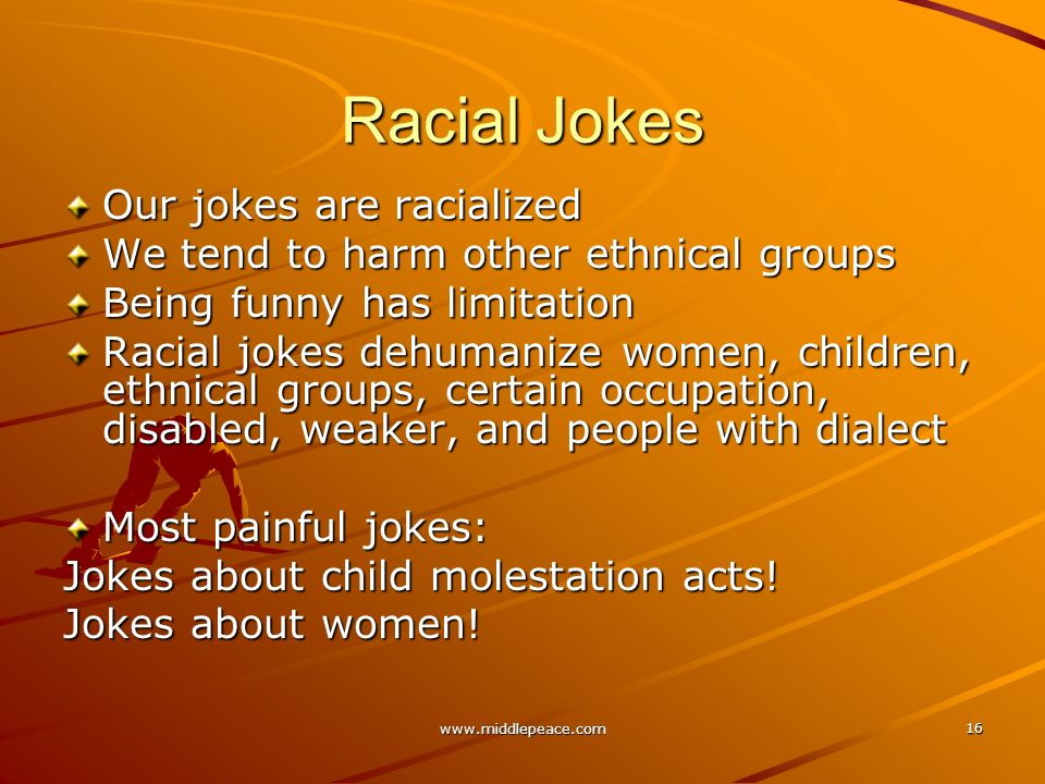 www.middlepeace.com 16 Racial Jokes Our jokes are racialized We tend to harm other ethnical groups Being funny has limitation Racial jokes dehumanize women, children, ethnical groups, certain occupation, disabled, weaker, and people with dialect Most painful jokes: Jokes about child molestation acts.