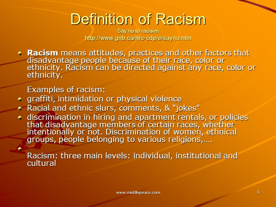www.middlepeace.com 5 Definition of Racism Say no to racisim http://www.gnb.ca/hrc-cdp/e/sayno.htm Racism means attitudes, practices and other factors that disadvantage people because of their race, color or ethnicity.