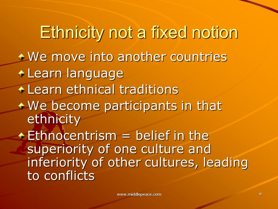 www.middlepeace.com 9 Ethnicity not a fixed notion We move into another countries Learn language Learn ethnical traditions We become participants in that ethnicity Ethnocentrism = belief in the superiority of one culture and inferiority of other cultures, leading to conflicts