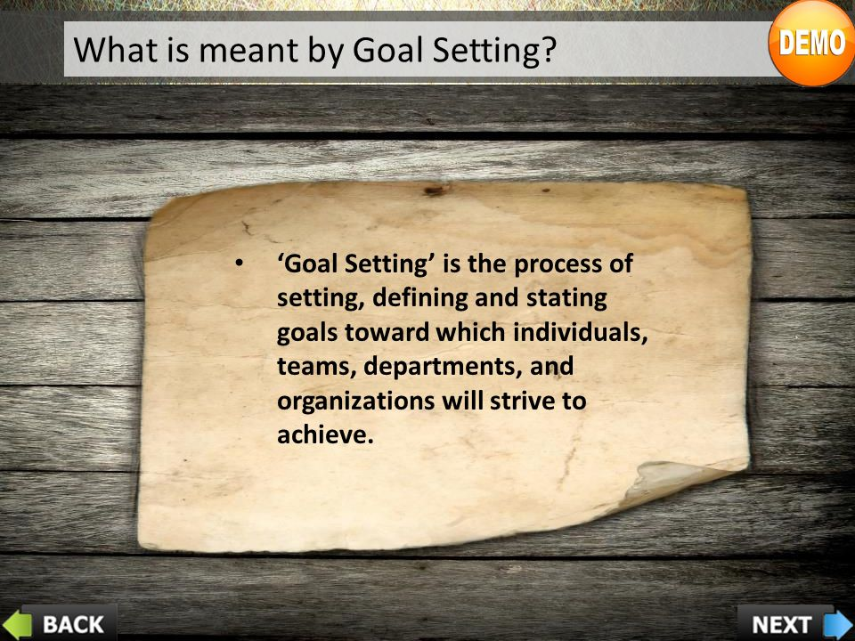 'Goal Setting' is the process of setting, defining and stating goals toward which individuals, teams, departments, and organizations will strive to achieve.