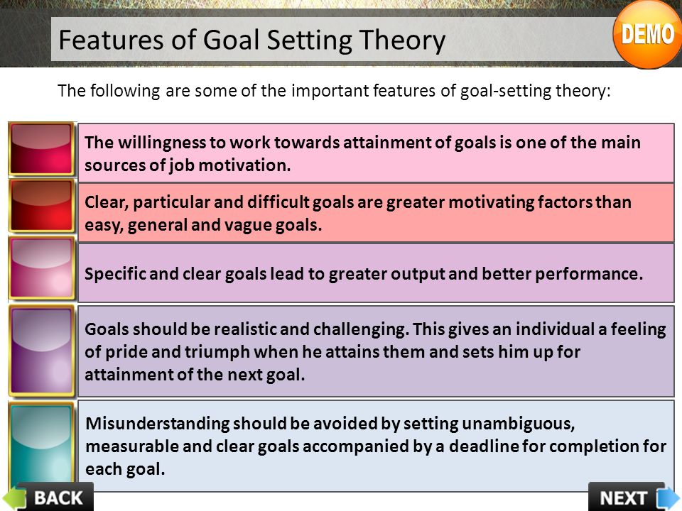 Features of Goal Setting Theory The following are some of the important features of goal-setting theory: The willingness to work towards attainment of goals is one of the main sources of job motivation.