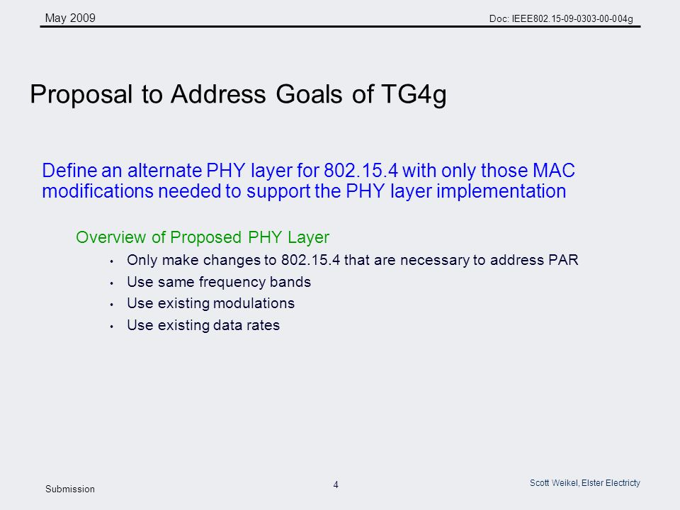 4 May 2009 Doc: IEEE g Submission Scott Weikel, Elster Electricty Define an alternate PHY layer for with only those MAC modifications needed to support the PHY layer implementation Overview of Proposed PHY Layer Only make changes to that are necessary to address PAR Use same frequency bands Use existing modulations Use existing data rates Proposal to Address Goals of TG4g