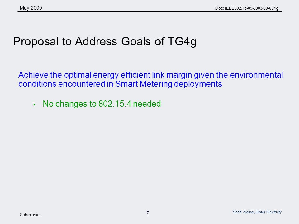 7 May 2009 Doc: IEEE g Submission Scott Weikel, Elster Electricty Achieve the optimal energy efficient link margin given the environmental conditions encountered in Smart Metering deployments No changes to needed Proposal to Address Goals of TG4g