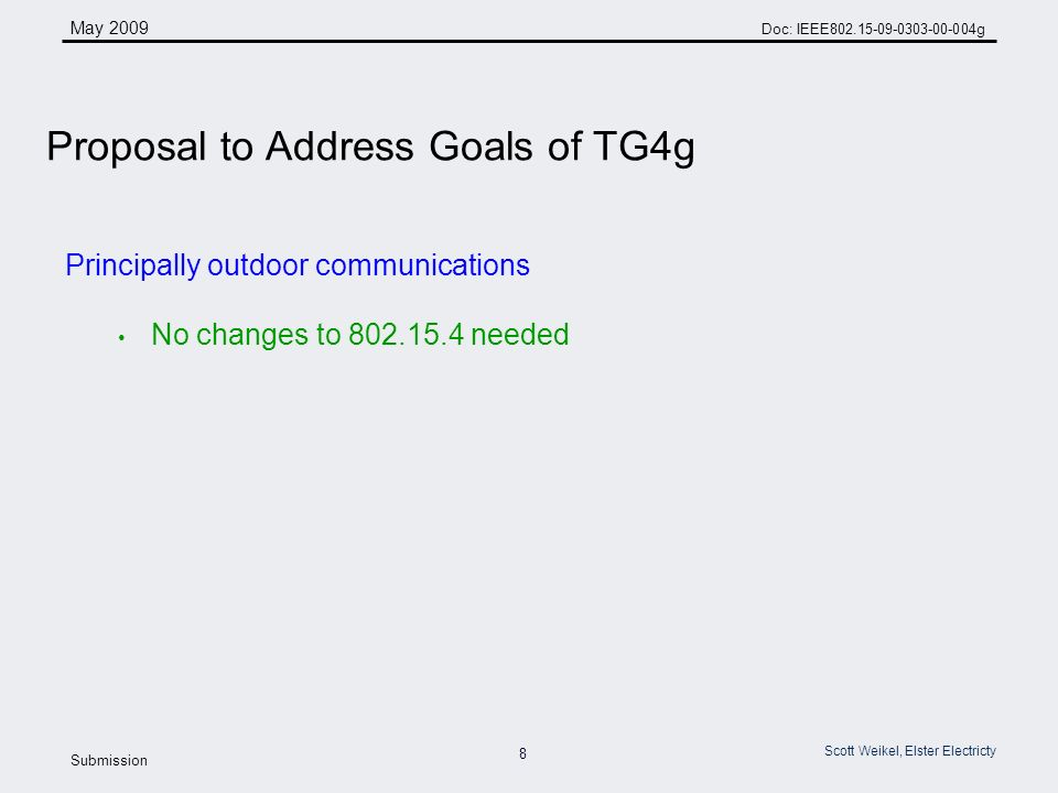 8 May 2009 Doc: IEEE g Submission Scott Weikel, Elster Electricty Principally outdoor communications No changes to needed Proposal to Address Goals of TG4g
