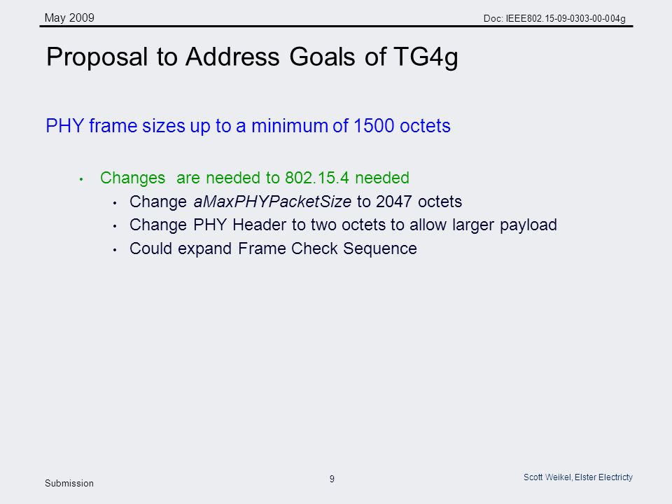 9 May 2009 Doc: IEEE g Submission Scott Weikel, Elster Electricty Proposal to Address Goals of TG4g PHY frame sizes up to a minimum of 1500 octets Changes are needed to needed Change aMaxPHYPacketSize to 2047 octets Change PHY Header to two octets to allow larger payload Could expand Frame Check Sequence