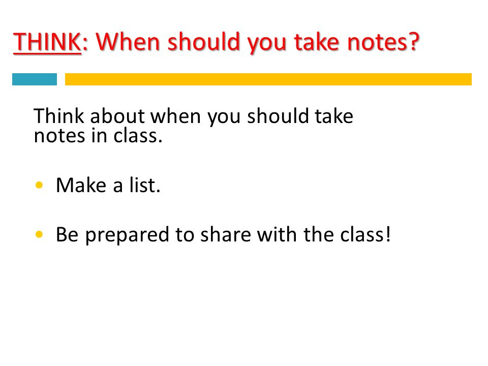 THINK: When should you take notes. Think about when you should take notes in class.