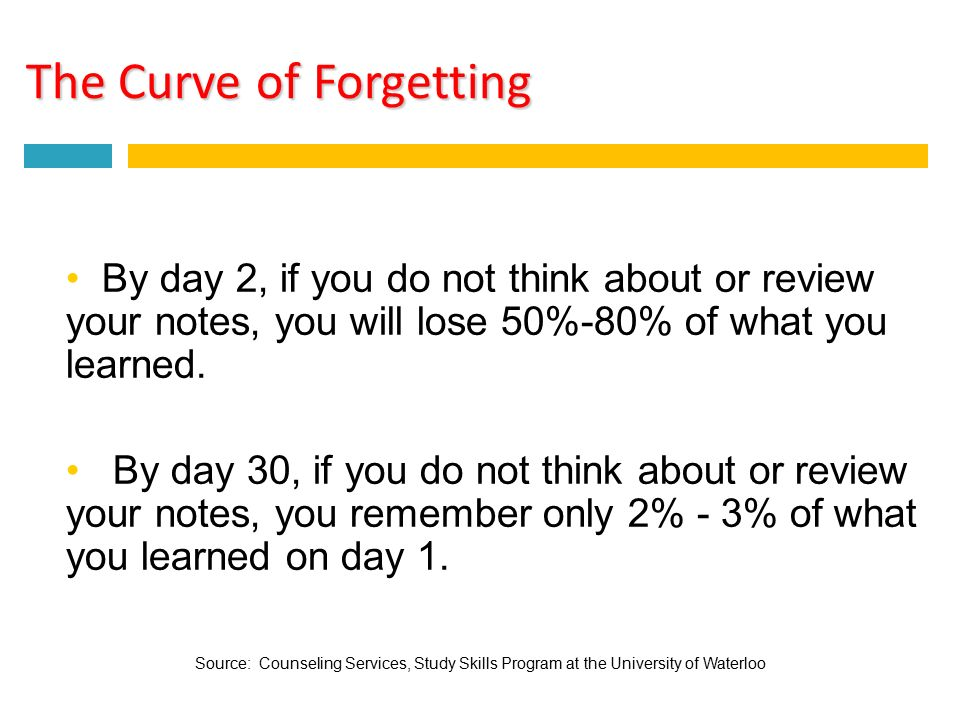 The Curve of Forgetting By day 2, if you do not think about or review your notes, you will lose 50%-80% of what you learned.