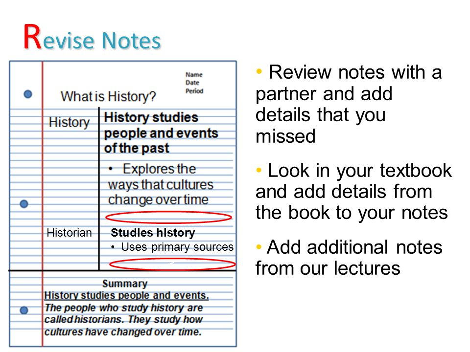 R evise Notes R evise Notes v Review notes with a partner and add details that you missed Look in your textbook and add details from the book to your notes Add additional notes from our lectures Studies history Uses primary sources Historian