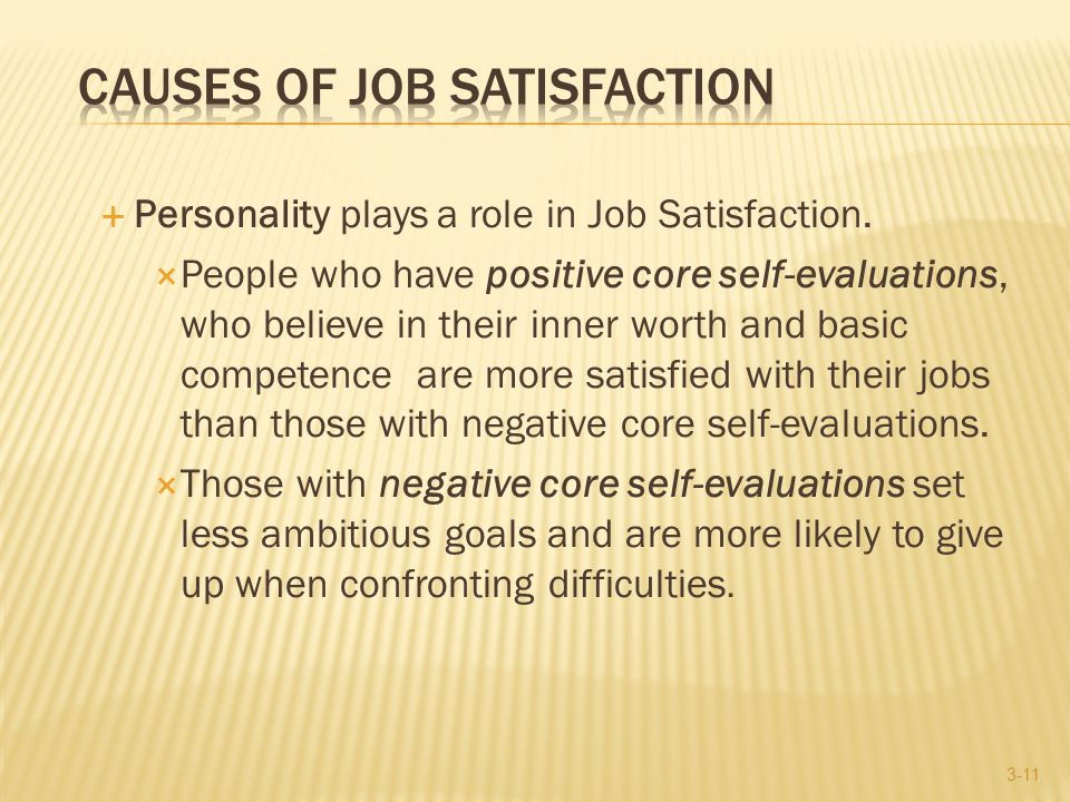  Personality plays a role in Job Satisfaction.  People who have positive core self-evaluations, who believe in their inner worth and basic competenc