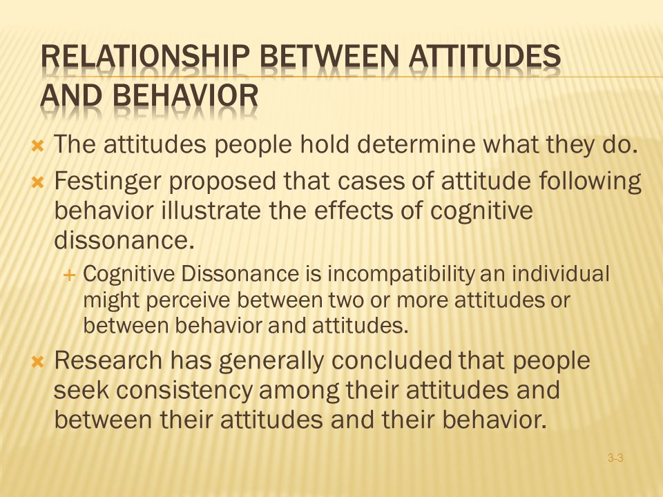  The attitudes people hold determine what they do.  Festinger proposed that cases of attitude following behavior illustrate the effects of cognitive