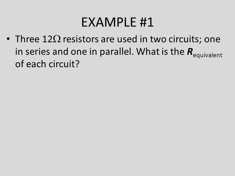 EXAMPLE #1 Three 12  resistors are used in two circuits; one in series and one in parallel.