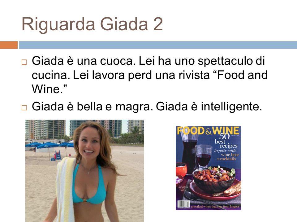 3 Riguarda Giada 2 Giada è una cuoca. Lei ha uno spettaculo di cucina. Lei lavora perd una rivista Food and Wine. Giada è bella e magra. Giada è intel