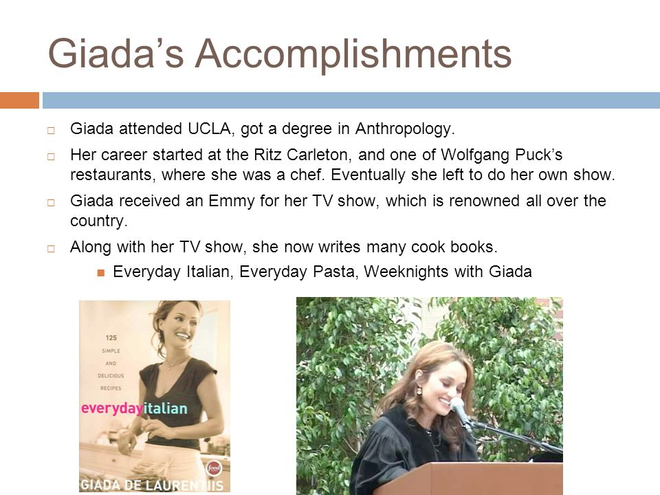 4 Giadas Accomplishments Giada attended UCLA, got a degree in Anthropology. Her career started at the Ritz Carleton, and one of Wolfgang Pucks restaur