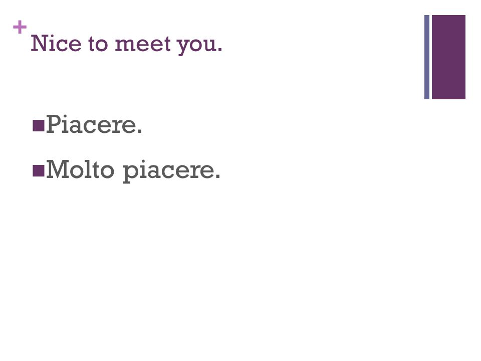 + Nice to meet you. Piacere. Molto piacere.