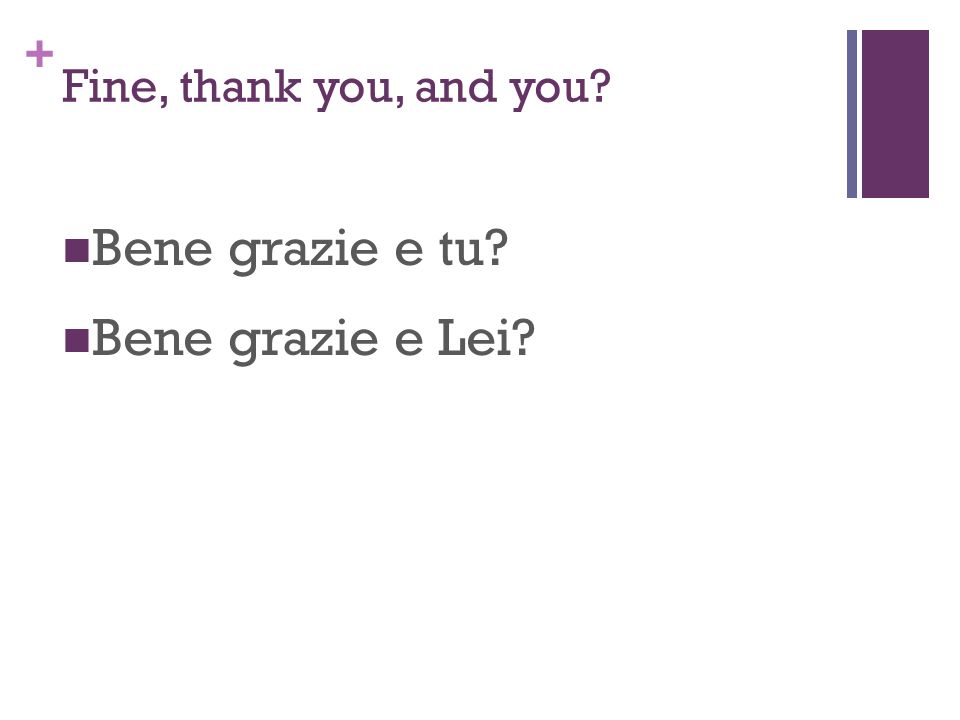 + Fine, thank you, and you? Bene grazie e tu? Bene grazie e Lei?