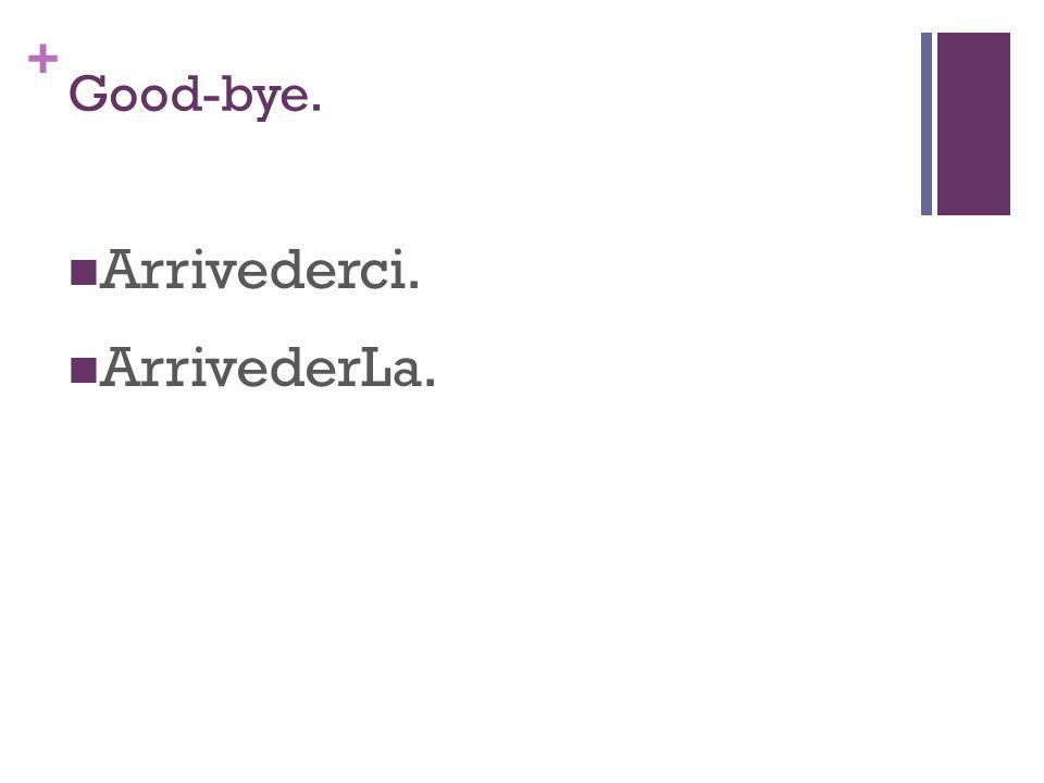 + Good-bye. Arrivederci. ArrivederLa.