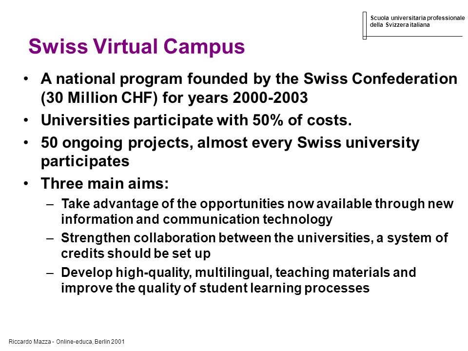 Riccardo Mazza - Online-educa, Berlin 2001 Scuola universitaria professionale della Svizzera italiana Swiss Virtual Campus A national program founded by the Swiss Confederation (30 Million CHF) for years 2000-2003 Universities participate with 50% of costs.