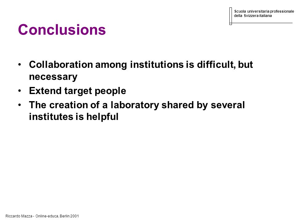 Riccardo Mazza - Online-educa, Berlin 2001 Scuola universitaria professionale della Svizzera italiana Conclusions Collaboration among institutions is difficult, but necessary Extend target people The creation of a laboratory shared by several institutes is helpful