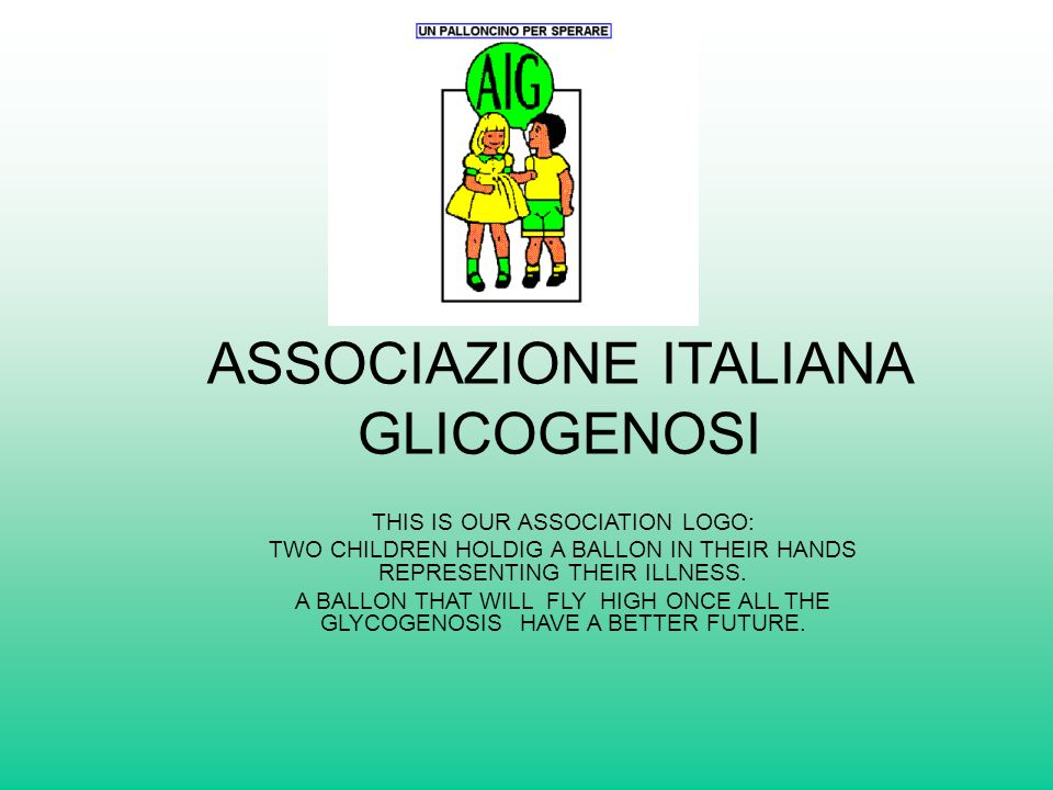 ASSOCIAZIONE ITALIANA GLICOGENOSI THIS IS OUR ASSOCIATION LOGO: TWO CHILDREN HOLDIG A BALLON IN THEIR HANDS REPRESENTING THEIR ILLNESS.