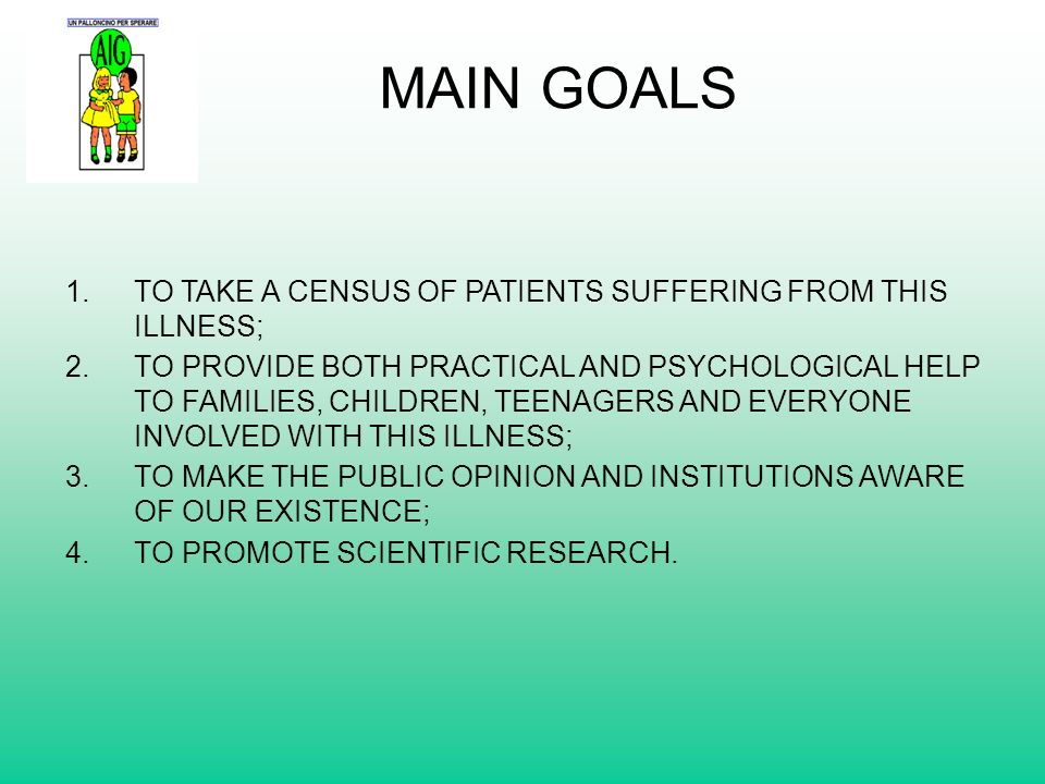 MAIN GOALS 1.TO TAKE A CENSUS OF PATIENTS SUFFERING FROM THIS ILLNESS; 2.TO PROVIDE BOTH PRACTICAL AND PSYCHOLOGICAL HELP TO FAMILIES, CHILDREN, TEENA