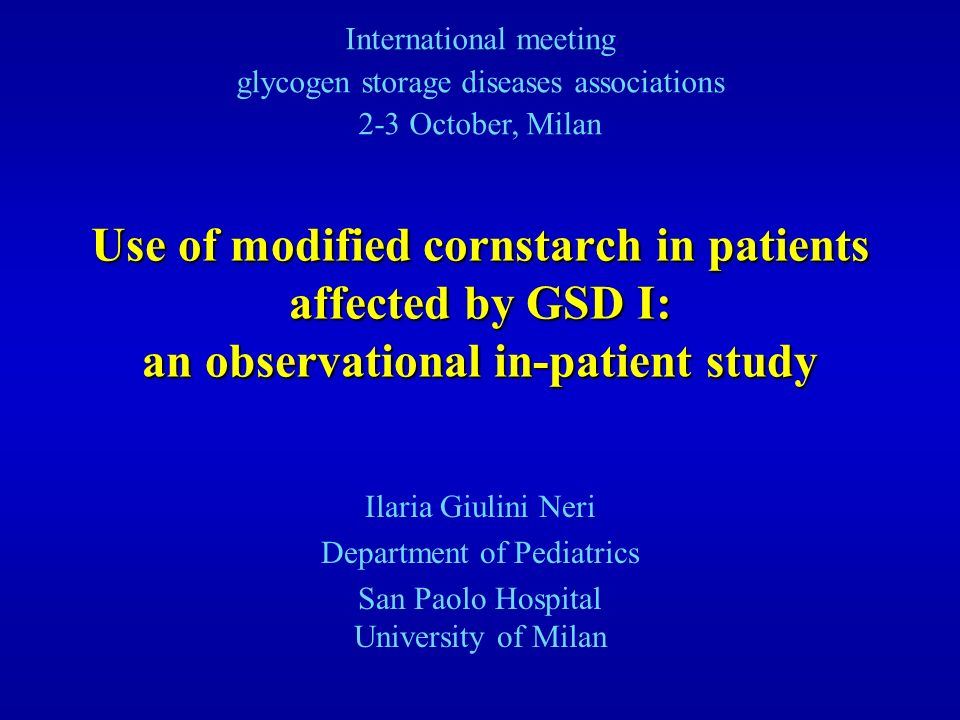Use of modified cornstarch in patients affected by GSD I: an observational in-patient study Ilaria Giulini Neri Department of Pediatrics San Paolo Hos