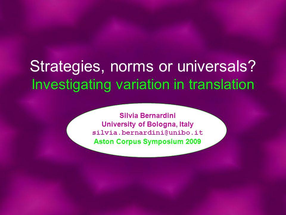 Strategies, norms or universals? Investigating variation in translation Silvia Bernardini University of Bologna, Italy silvia.bernardini@unibo.it Asto