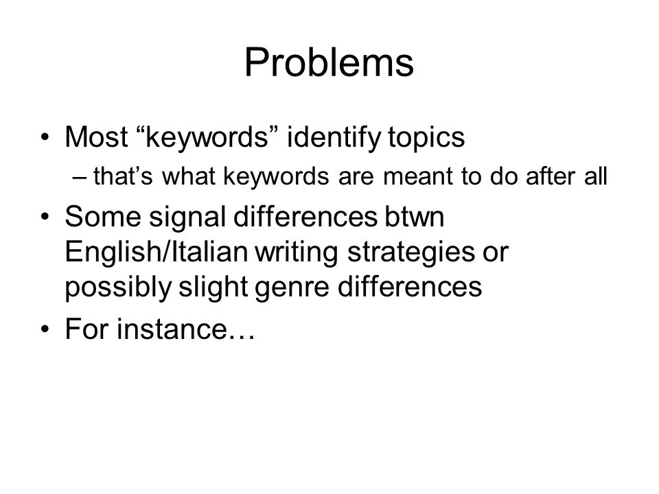 Problems Most keywords identify topics –thats what keywords are meant to do after all Some signal differences btwn English/Italian writing strategies