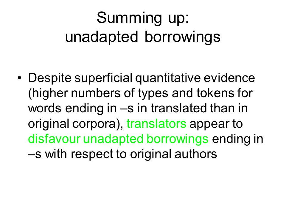 Summing up: unadapted borrowings Despite superficial quantitative evidence (higher numbers of types and tokens for words ending in –s in translated th