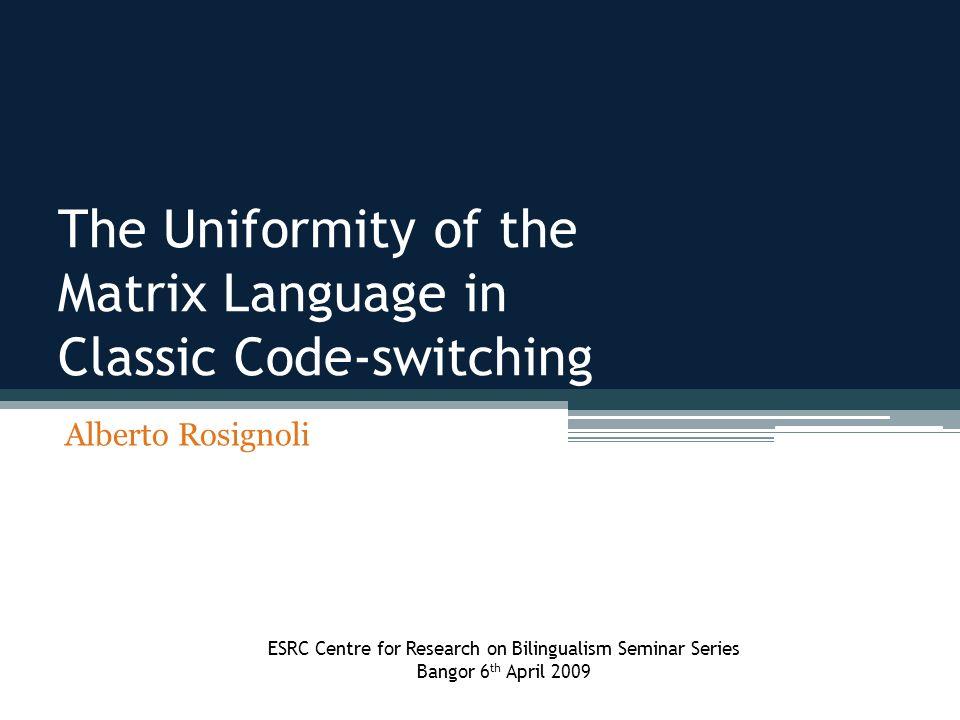 The Uniformity of the Matrix Language in Classic Code-switching Alberto Rosignoli ESRC Centre for Research on Bilingualism Seminar Series Bangor 6 th
