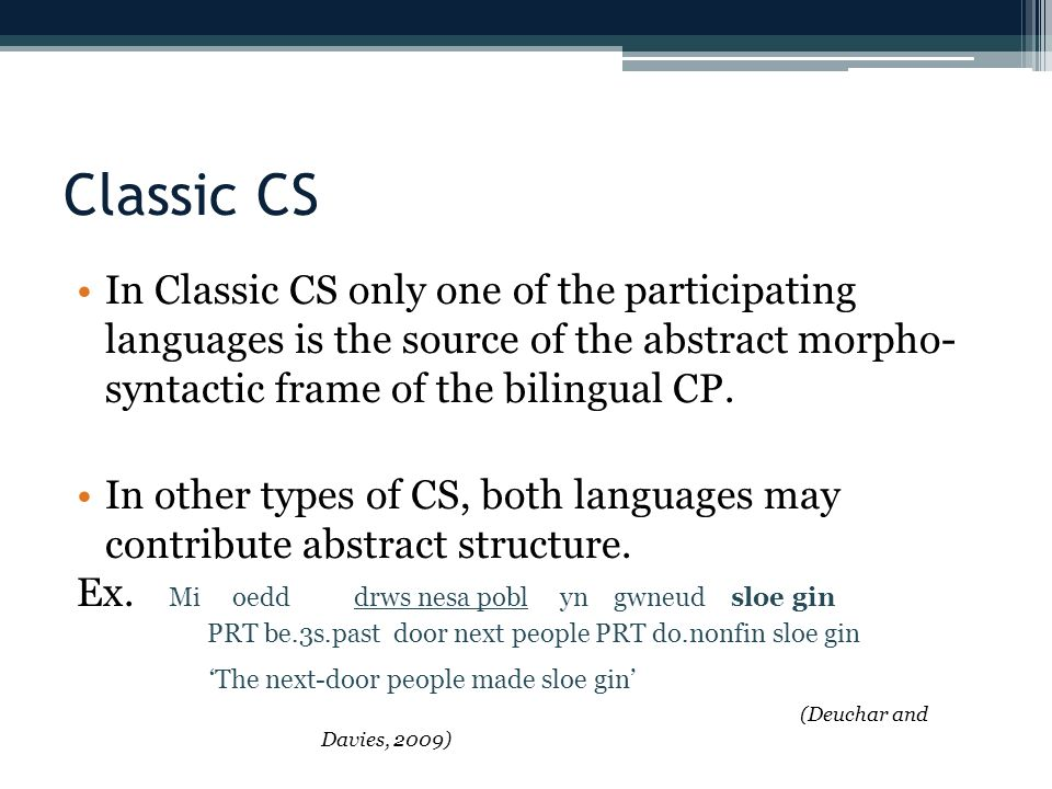 Classic CS In Classic CS only one of the participating languages is the source of the abstract morpho- syntactic frame of the bilingual CP.