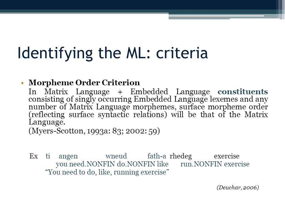 Identifying the ML: criteria Morpheme Order Criterion In Matrix Language + Embedded Language constituents consisting of singly occurring Embedded Language lexemes and any number of Matrix Language morphemes, surface morpheme order (reflecting surface syntactic relations) will be that of the Matrix Language.