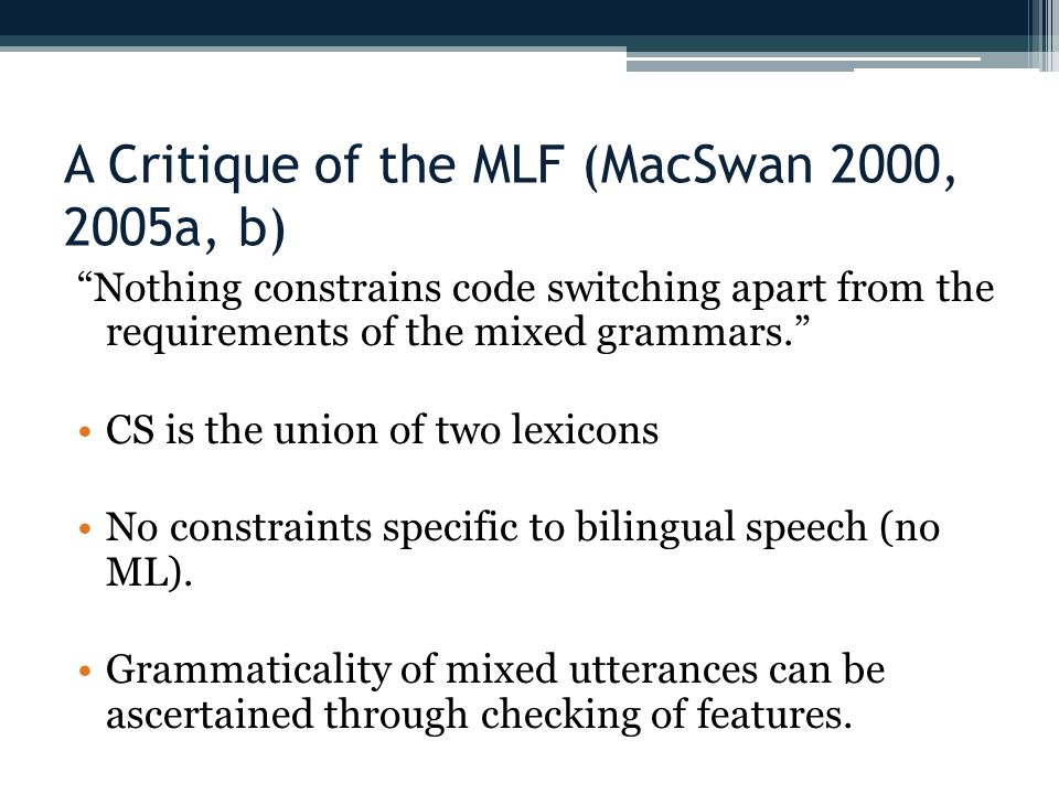 A Critique of the MLF (MacSwan 2000, 2005a, b) Nothing constrains code switching apart from the requirements of the mixed grammars.