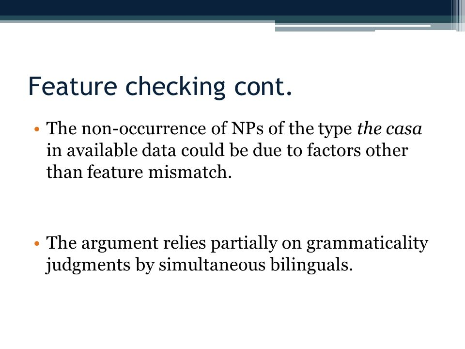 Feature checking cont. The non-occurrence of NPs of the type the casa in available data could be due to factors other than feature mismatch. The argum