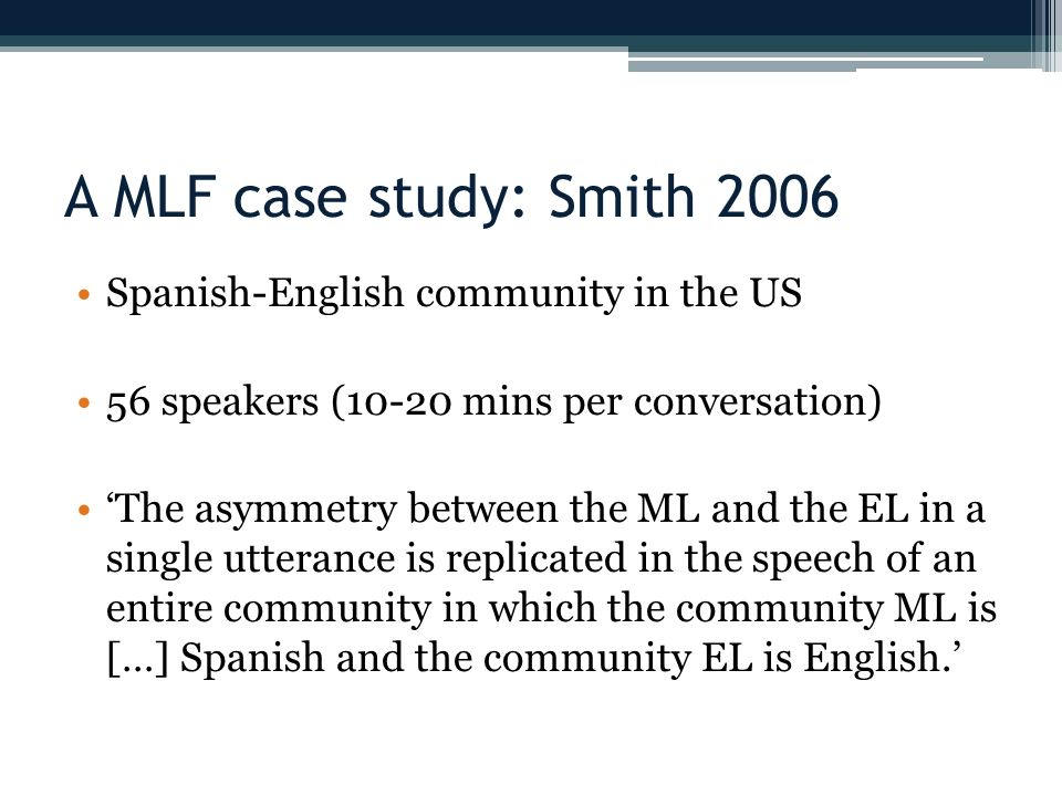 A MLF case study: Smith 2006 Spanish-English community in the US 56 speakers (10-20 mins per conversation) The asymmetry between the ML and the EL in a single utterance is replicated in the speech of an entire community in which the community ML is […] Spanish and the community EL is English.