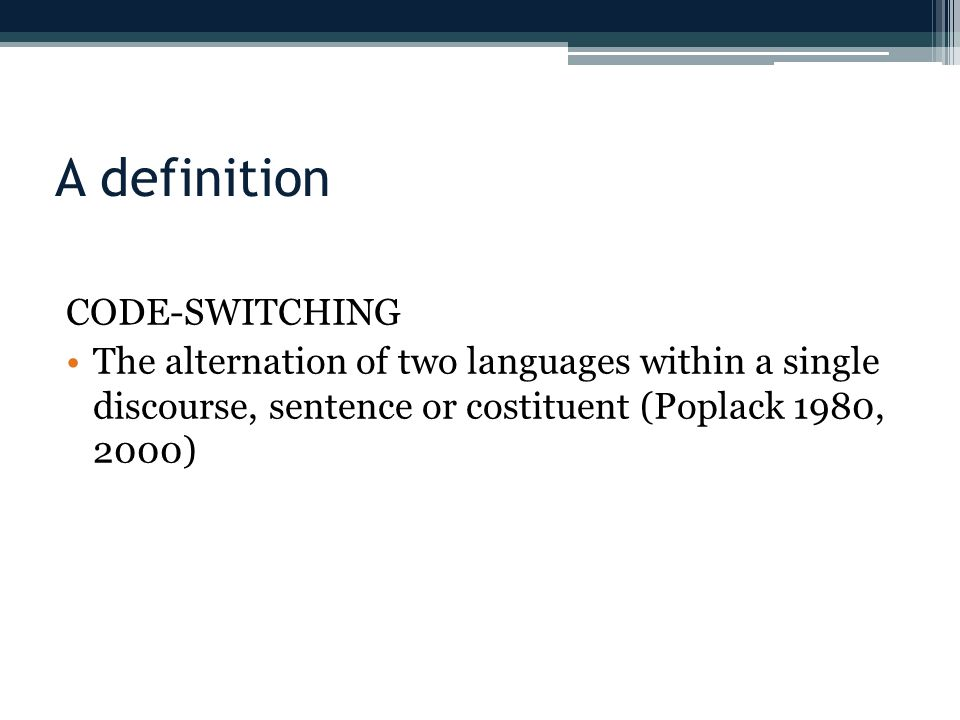 A definition CODE-SWITCHING The alternation of two languages within a single discourse, sentence or costituent (Poplack 1980, 2000)