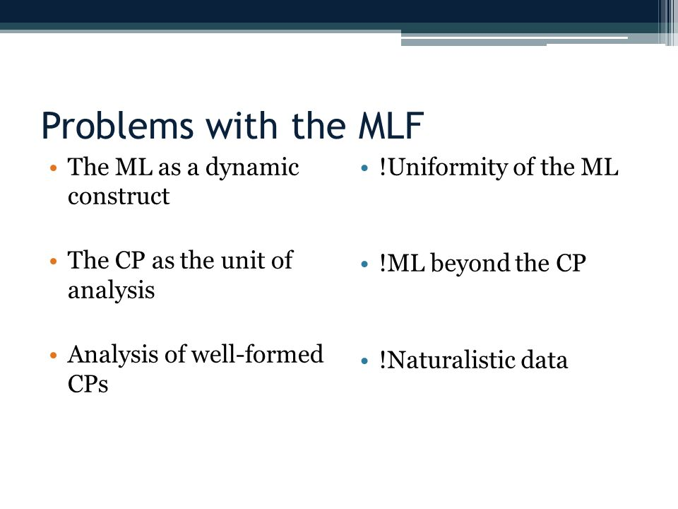 Problems with the MLF The ML as a dynamic construct The CP as the unit of analysis Analysis of well-formed CPs !Uniformity of the ML !ML beyond the CP