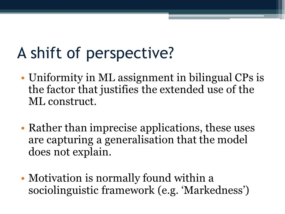 A shift of perspective? Uniformity in ML assignment in bilingual CPs is the factor that justifies the extended use of the ML construct. Rather than im