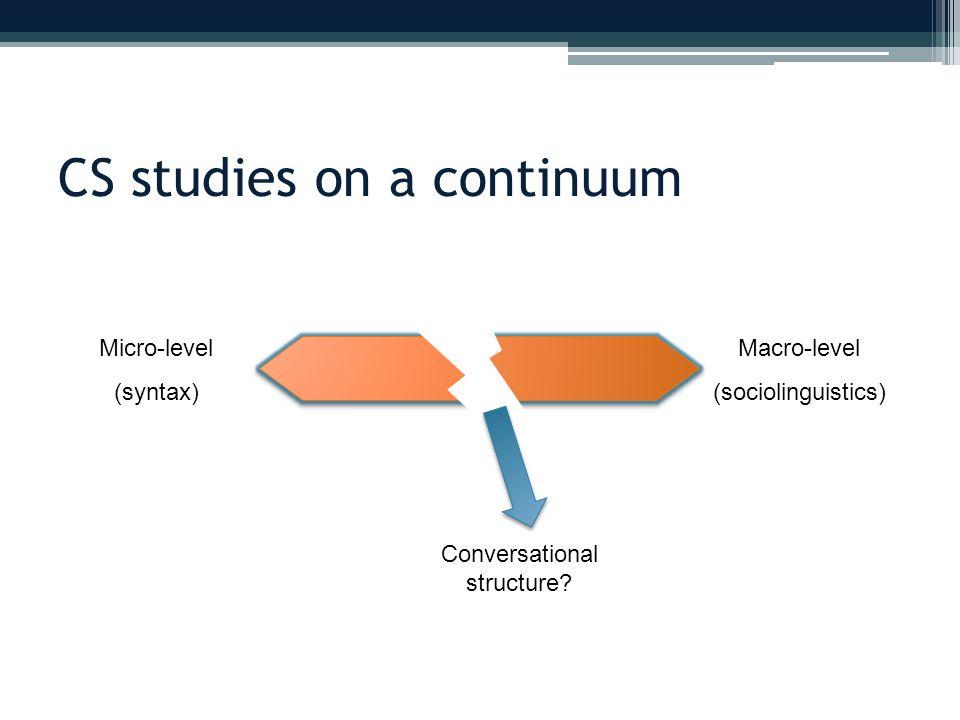 CS studies on a continuum Micro-level (syntax) Macro-level (sociolinguistics) Conversational structure?