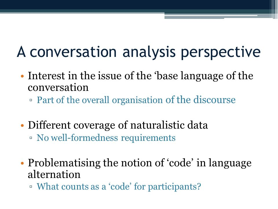 A conversation analysis perspective Interest in the issue of the base language of the conversation Part of the overall organisation of the discourse Different coverage of naturalistic data No well-formedness requirements Problematising the notion of code in language alternation What counts as a code for participants
