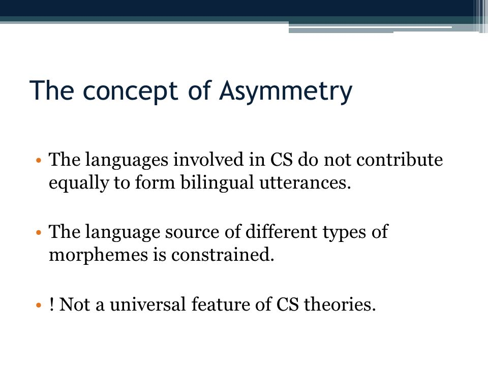 The concept of Asymmetry The languages involved in CS do not contribute equally to form bilingual utterances. The language source of different types o