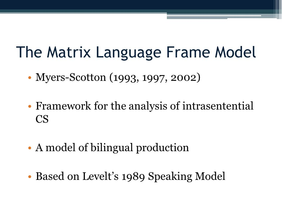 The Matrix Language Frame Model Myers-Scotton (1993, 1997, 2002) Framework for the analysis of intrasentential CS A model of bilingual production Based on Levelts 1989 Speaking Model